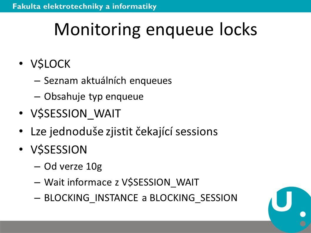 Monitoring enqueue locks V$LOCK – Seznam aktuálních enqueues – Obsahuje typ enqueue V$SESSION_WAIT Lze jednoduše zjistit čekající sessions V$SESSION – Od verze 10g – Wait informace z V$SESSION_WAIT – BLOCKING_INSTANCE a BLOCKING_SESSION