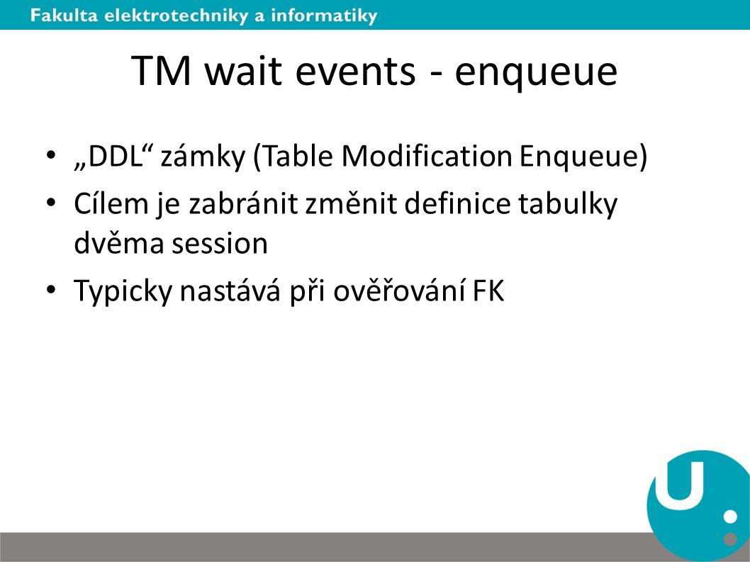 """TM wait events - enqueue """"DDL zámky (Table Modification Enqueue) Cílem je zabránit změnit definice tabulky dvěma session Typicky nastává při ověřování FK"""