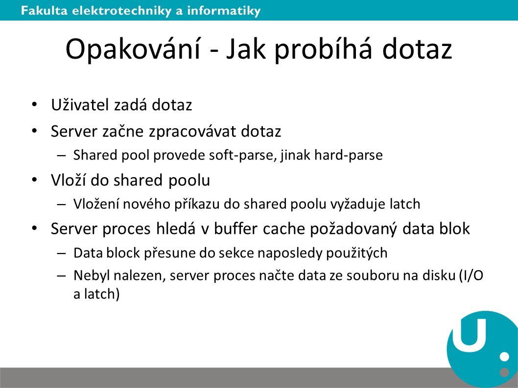 Opakování - Jak probíhá dotaz Uživatel zadá dotaz Server začne zpracovávat dotaz – Shared pool provede soft-parse, jinak hard-parse Vloží do shared poolu – Vložení nového příkazu do shared poolu vyžaduje latch Server proces hledá v buffer cache požadovaný data blok – Data block přesune do sekce naposledy použitých – Nebyl nalezen, server proces načte data ze souboru na disku (I/O a latch)