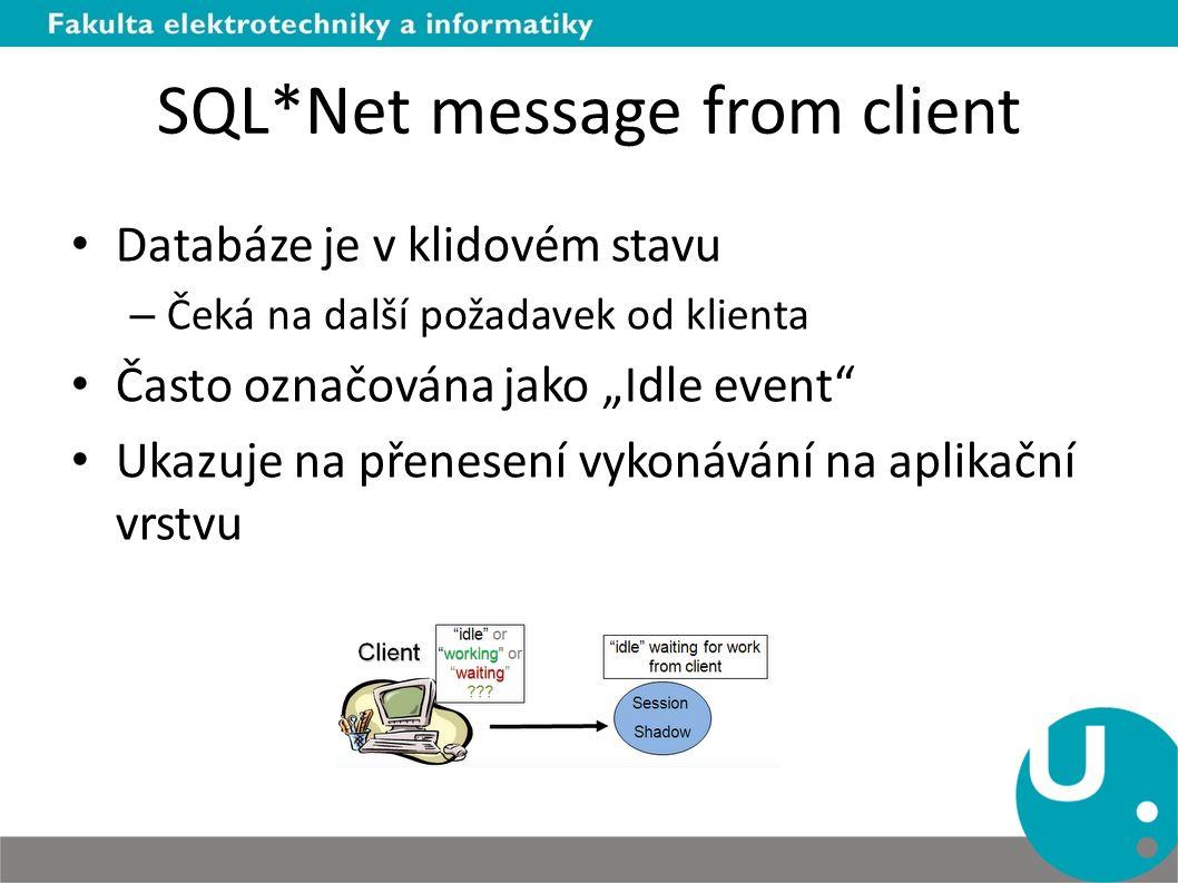 """SQL*Net message from client Databáze je v klidovém stavu – Čeká na další požadavek od klienta Často označována jako """"Idle event"""" Ukazuje na přenesení"""