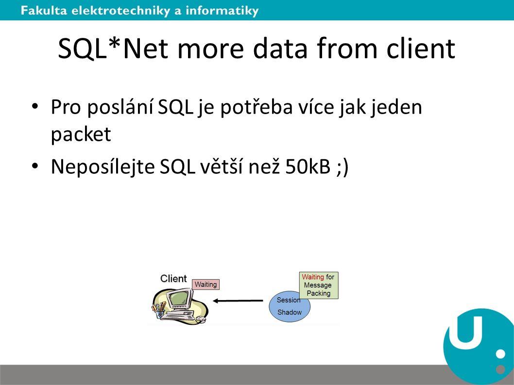 SQL*Net more data from client Pro poslání SQL je potřeba více jak jeden packet Neposílejte SQL větší než 50kB ;)