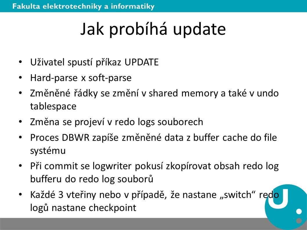 """Jak probíhá update Uživatel spustí příkaz UPDATE Hard-parse x soft-parse Změněné řádky se změní v shared memory a také v undo tablespace Změna se projeví v redo logs souborech Proces DBWR zapíše změněné data z buffer cache do file systému Při commit se logwriter pokusí zkopírovat obsah redo log bufferu do redo log souborů Každé 3 vteřiny nebo v případě, že nastane """"switch redo logů nastane checkpoint"""