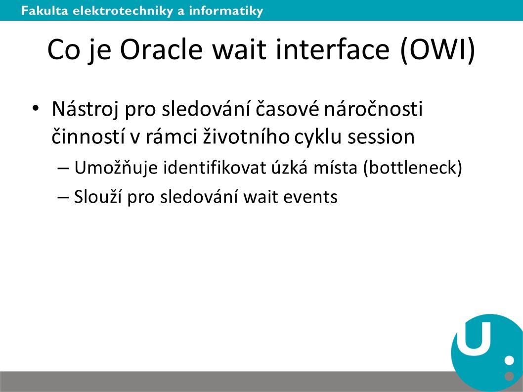 Co je Oracle wait interface (OWI) Nástroj pro sledování časové náročnosti činností v rámci životního cyklu session – Umožňuje identifikovat úzká místa (bottleneck) – Slouží pro sledování wait events