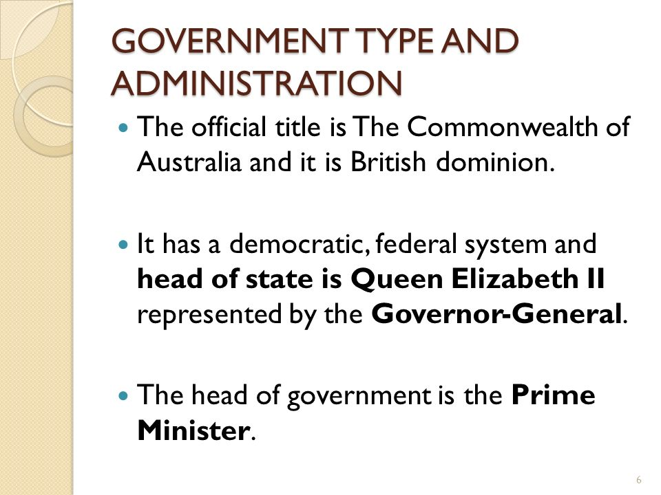 GOVERNMENT TYPE AND ADMINISTRATION The official title is The Commonwealth of Australia and it is British dominion. It has a democratic, federal system