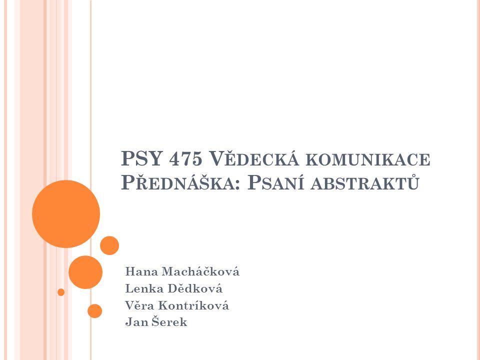 PSY 475 V ĚDECKÁ KOMUNIKACE P ŘEDNÁŠKA : P SANÍ ABSTRAKTŮ Hana Macháčková Lenka Dědková Věra Kontríková Jan Šerek