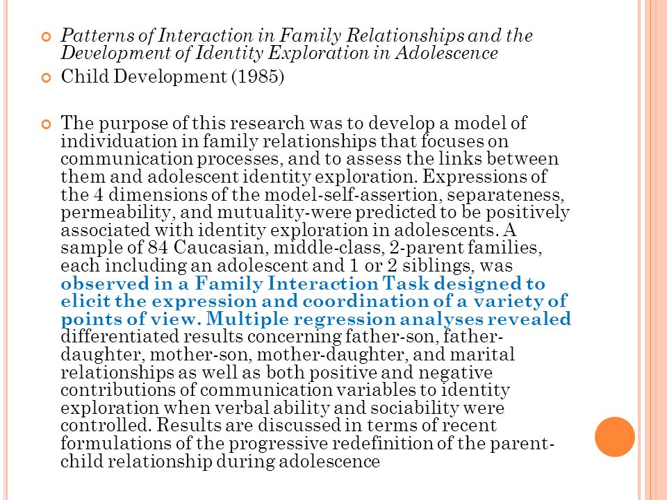 Patterns of Interaction in Family Relationships and the Development of Identity Exploration in Adolescence Child Development (1985) The purpose of this research was to develop a model of individuation in family relationships that focuses on communication processes, and to assess the links between them and adolescent identity exploration.