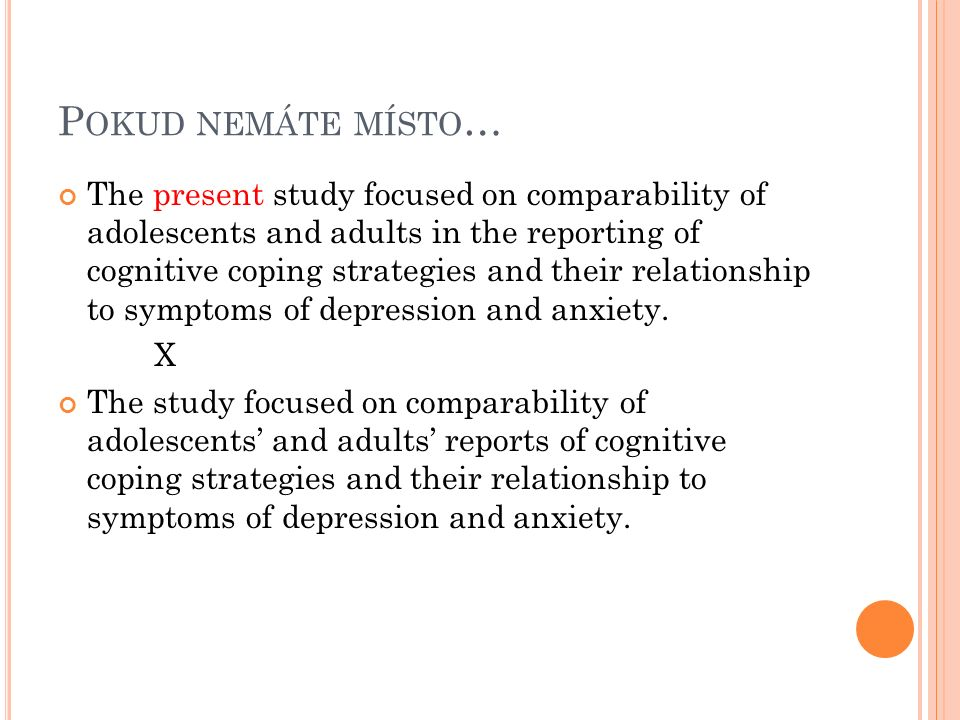P OKUD NEMÁTE MÍSTO … The present study focused on comparability of adolescents and adults in the reporting of cognitive coping strategies and their relationship to symptoms of depression and anxiety.