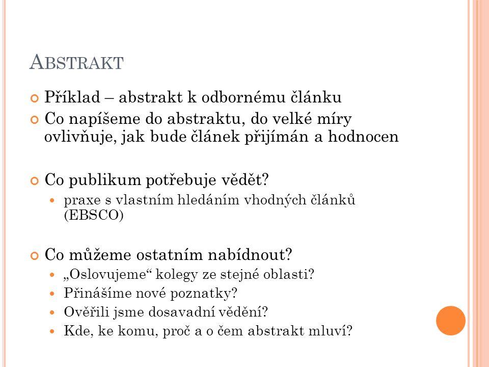 P SANÍ A BSTRAKTU Většinou se píše na konec Výjimka – konferenční abstrakty, kapitoly Často bez zjištění Ideálně s určitým odstupem po napsání textu Soustřeďte se na to opravdu důležité Smiřte se s tím, že vše se do abstraktu nevejde Dejte jej někomu přečíst – co: Chybí Přebývá Je nejasné?