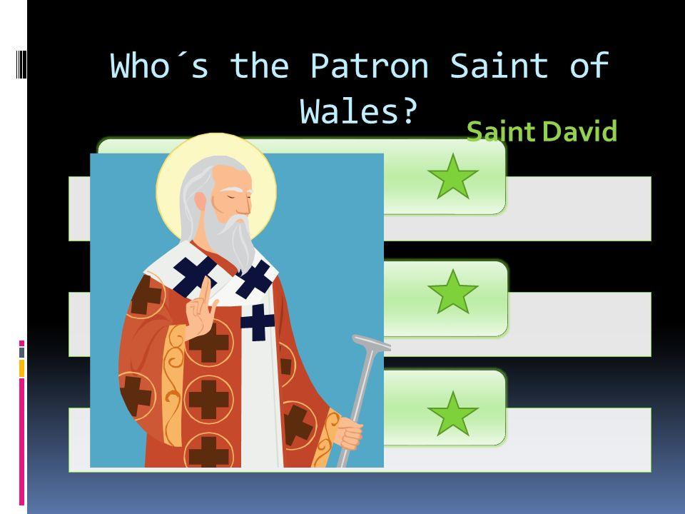 Who´s the Patron Saint of Wales? Saint DavidSaint PatrickSaint George Saint David