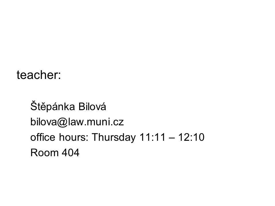 teacher: Štěpánka Bilová bilova@law.muni.cz office hours: Thursday 11:11 – 12:10 Room 404