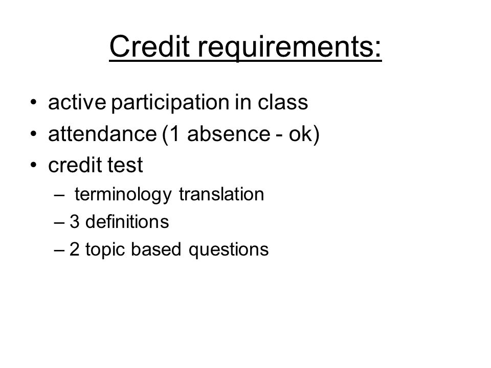 Credit requirements: active participation in class attendance (1 absence - ok) credit test – terminology translation –3 definitions –2 topic based questions