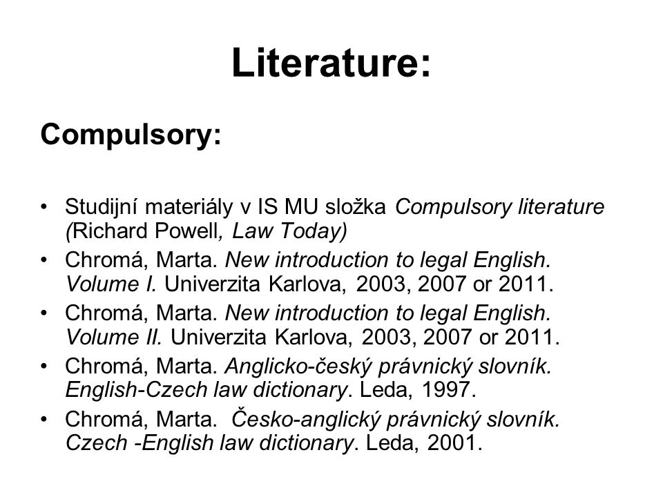 Literature: Compulsory: Studijní materiály v IS MU složka Compulsory literature (Richard Powell, Law Today) Chromá, Marta.