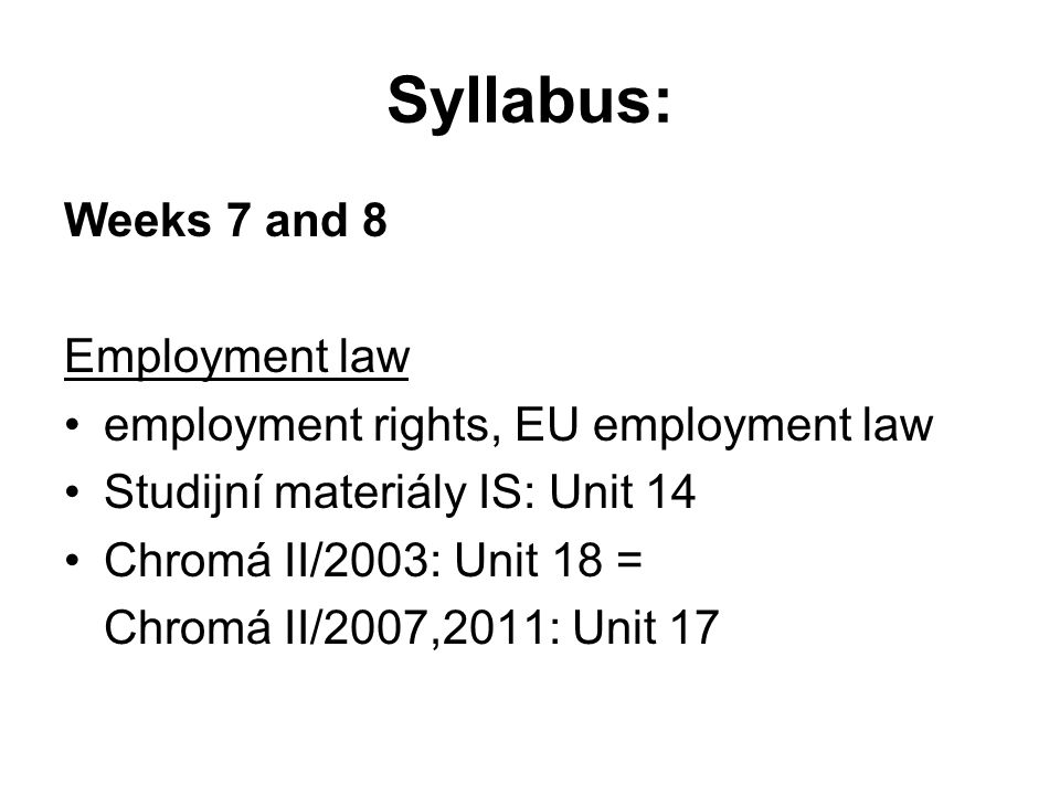 Syllabus: Weeks 7 and 8 Employment law employment rights, EU employment law Studijní materiály IS: Unit 14 Chromá II/2003: Unit 18 = Chromá II/2007,2011: Unit 17