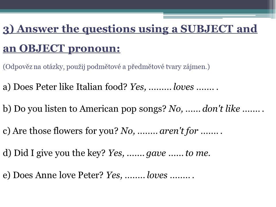 3) Answer the questions using a SUBJECT and an OBJECT pronoun: (Odpověz na otázky, použij podmětové a předmětové tvary zájmen.) a) Does Peter like Ita