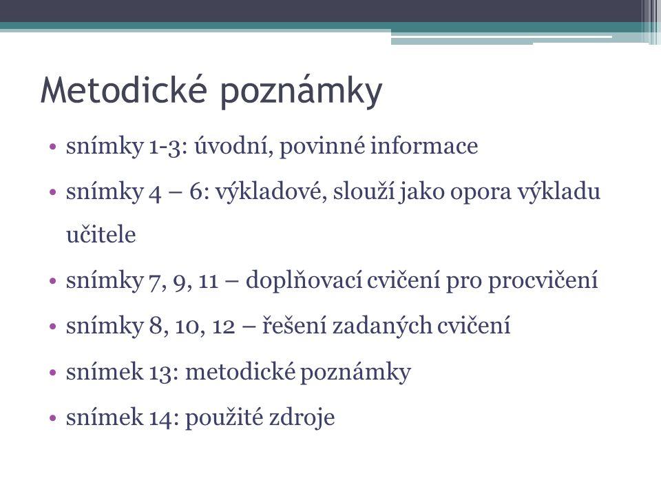Metodické poznámky snímky 1-3: úvodní, povinné informace snímky 4 – 6: výkladové, slouží jako opora výkladu učitele snímky 7, 9, 11 – doplňovací cvičení pro procvičení snímky 8, 10, 12 – řešení zadaných cvičení snímek 13: metodické poznámky snímek 14: použité zdroje
