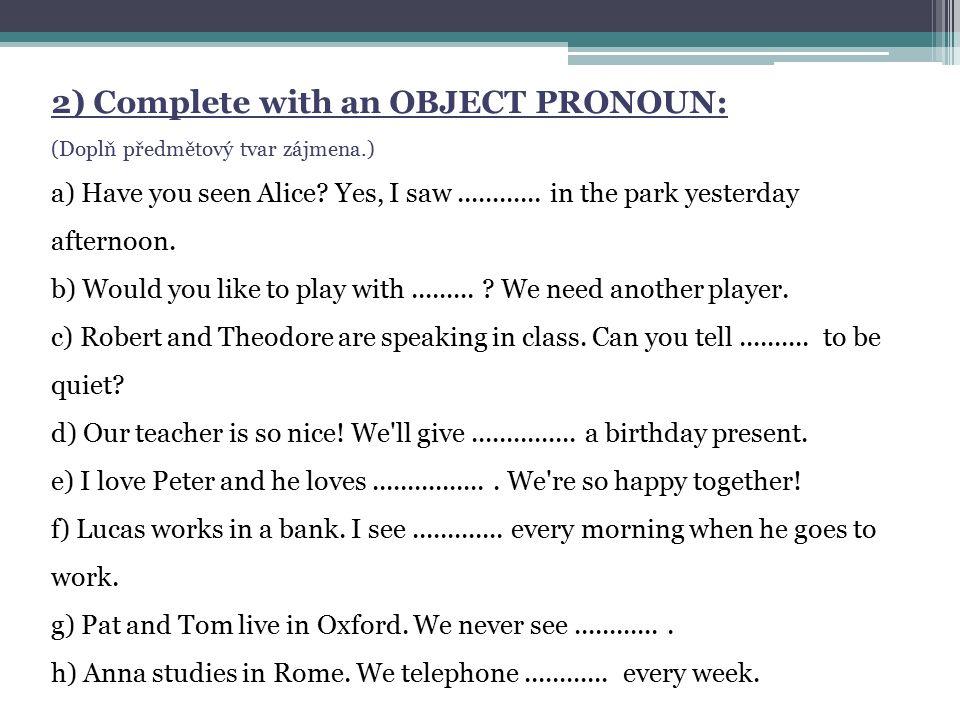 2) Complete with an OBJECT PRONOUN: (Doplň předmětový tvar zájmena.) a) Have you seen Alice.