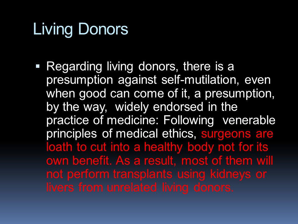 Living Donors  Regarding living donors, there is a presumption against self-mutilation, even when good can come of it, a presumption, by the way, wid