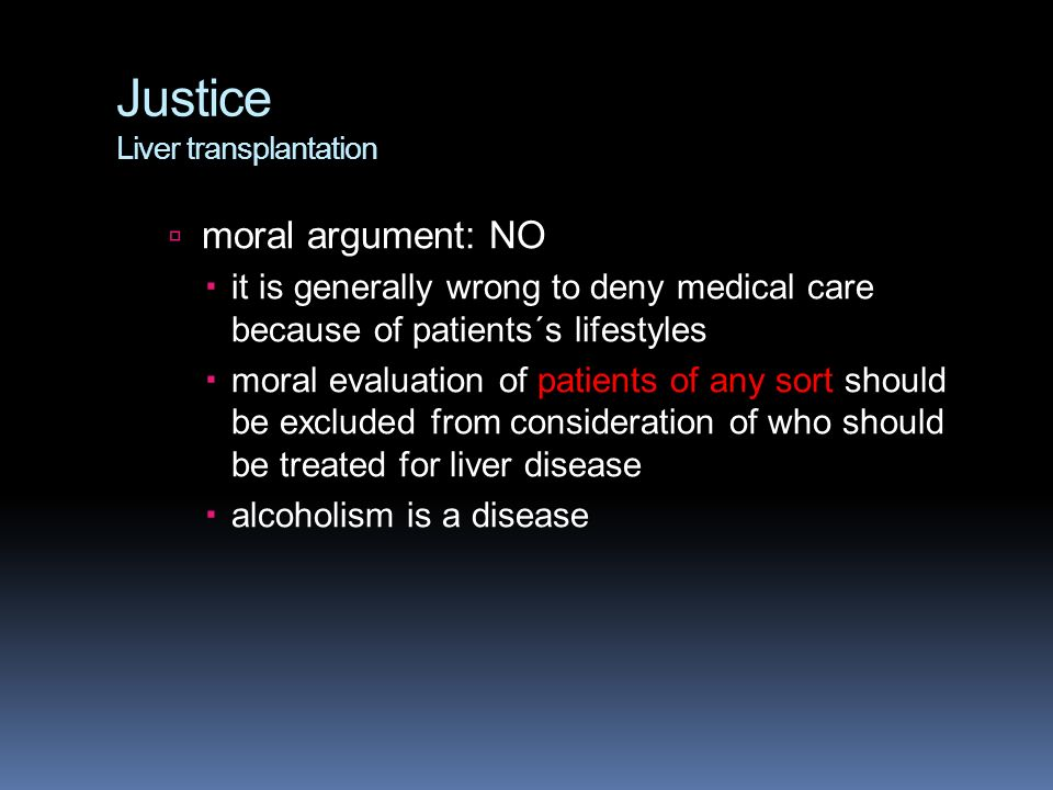 Justice Liver transplantation  moral argument: NO  it is generally wrong to deny medical care because of patients´s lifestyles  moral evaluation of