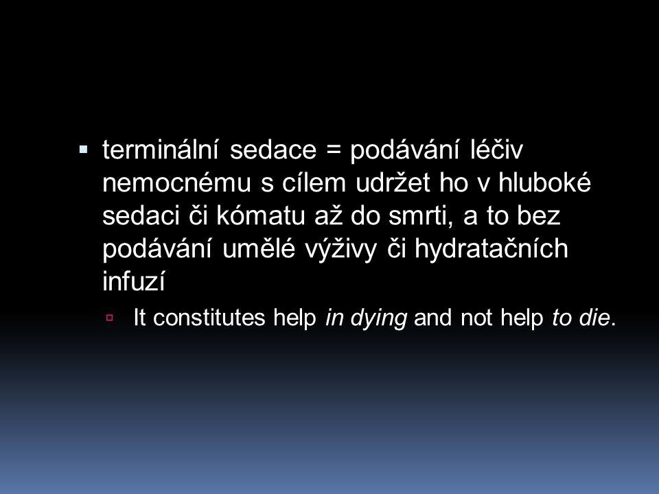  terminální sedace = podávání léčiv nemocnému s cílem udržet ho v hluboké sedaci či kómatu až do smrti, a to bez podávání umělé výživy či hydratačních infuzí  It constitutes help in dying and not help to die.
