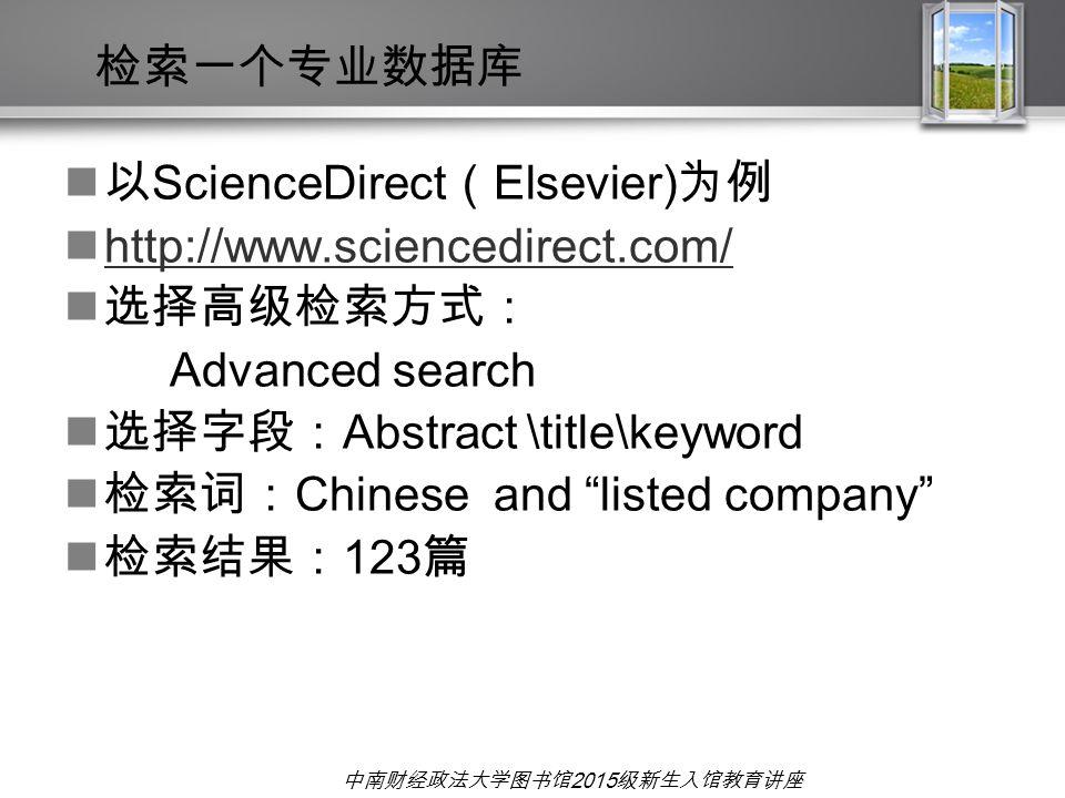中南财经政法大学图书馆 2015 级新生入馆教育讲座 以 ScienceDirect ( Elsevier) 为例 http://www.sciencedirect.com/ 选择高级检索方式: Advanced search 选择字段: Abstract \title\keyword 检索词: C