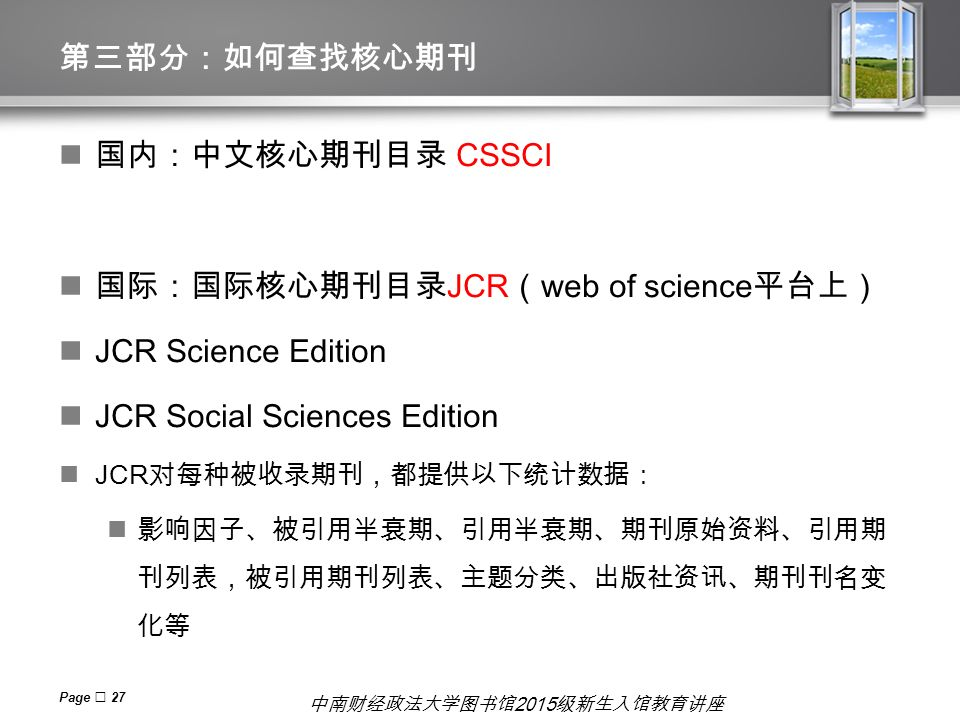 Page  27 第三部分:如何查找核心期刊 国内:中文核心期刊目录 CSSCI 国际:国际核心期刊目录 JCR ( web of science 平台上) JCR Science Edition JCR Social Sciences Edition JCR 对每种被收录期刊,都提供以下统计数据