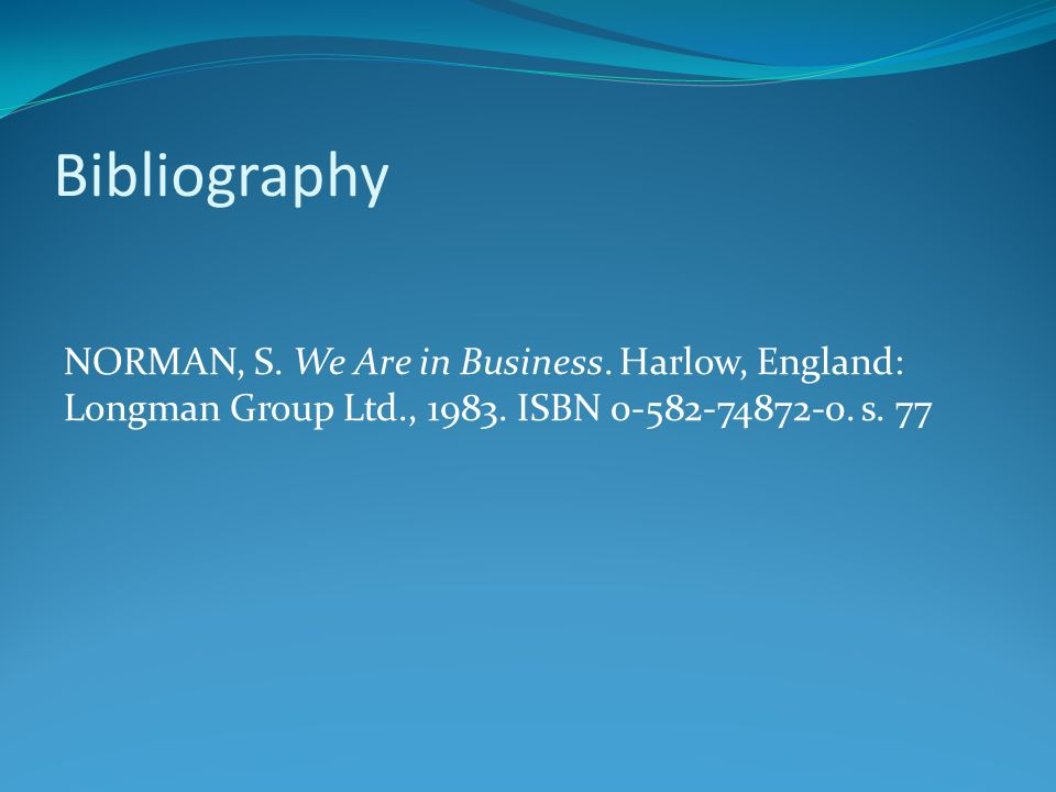 Bibliography NORMAN, S. We Are in Business. Harlow, England: Longman Group Ltd., 1983.