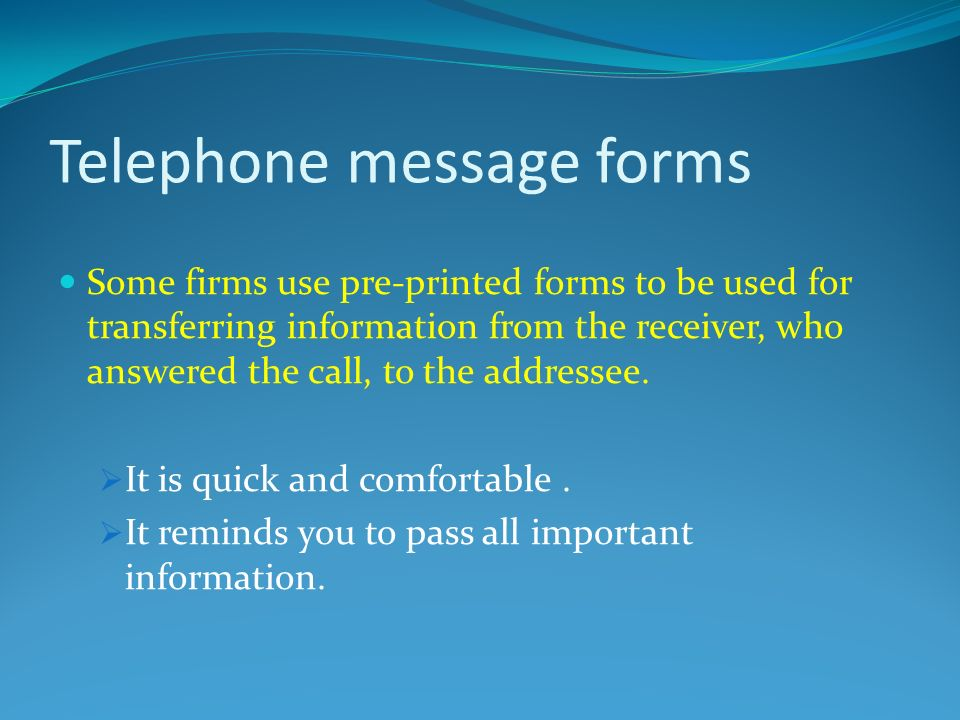 Telephone message forms Some firms use pre-printed forms to be used for transferring information from the receiver, who answered the call, to the addressee.