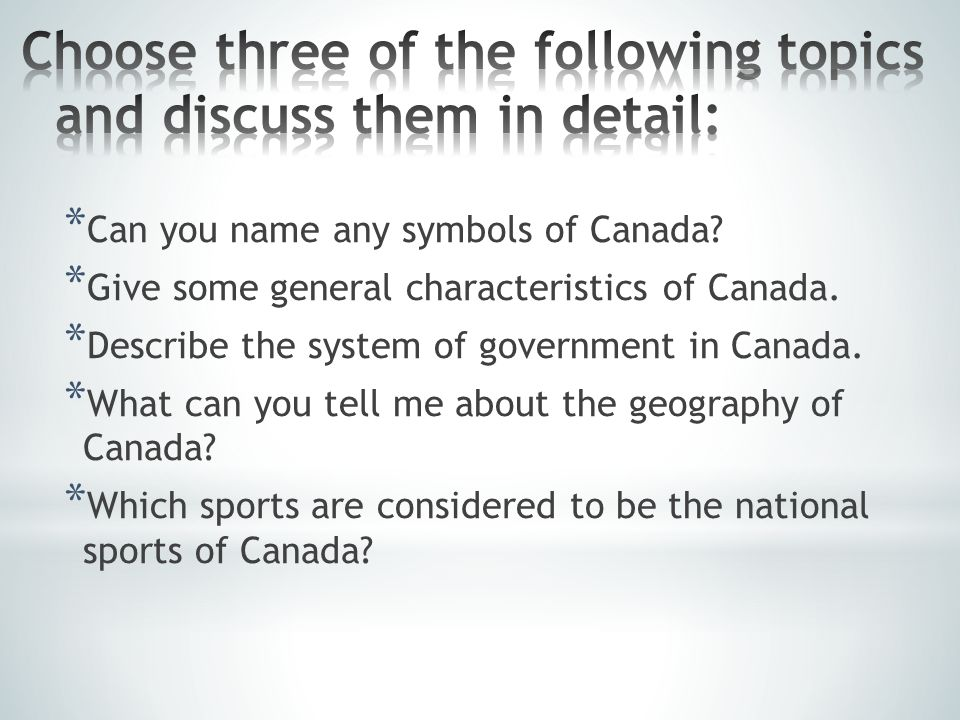 * Can you name any symbols of Canada.* Give some general characteristics of Canada.