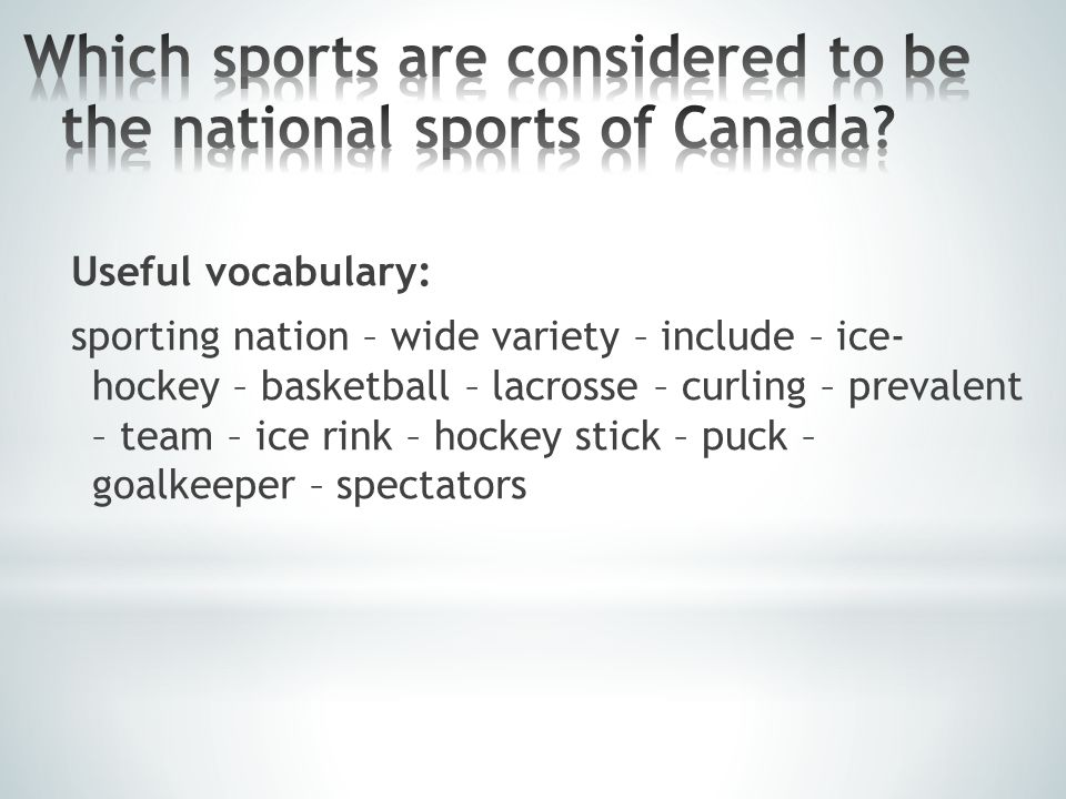 Useful vocabulary: sporting nation – wide variety – include – ice- hockey – basketball – lacrosse – curling – prevalent – team – ice rink – hockey stick – puck – goalkeeper – spectators