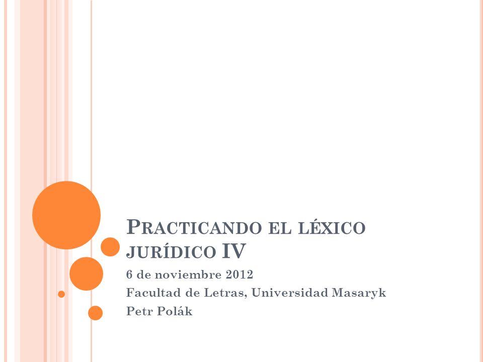 P RACTICANDO EL LÉXICO JURÍDICO IV 6 de noviembre 2012 Facultad de Letras, Universidad Masaryk Petr Polák