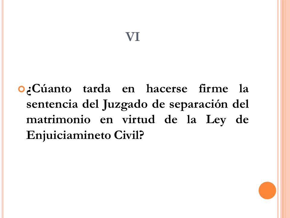 VI ¿Cúanto tarda en hacerse firme la sentencia del Juzgado de separación del matrimonio en virtud de la Ley de Enjuiciamineto Civil