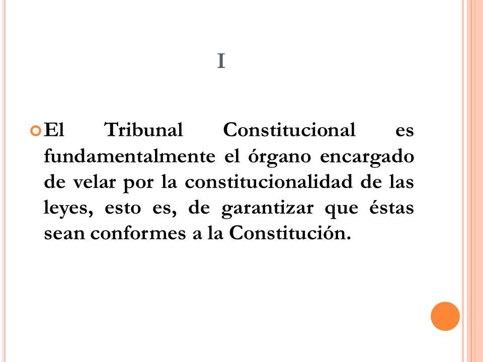 I El Tribunal Constitucional es fundamentalmente el órgano encargado de velar por la constitucionalidad de las leyes, esto es, de garantizar que éstas sean conformes a la Constitución.