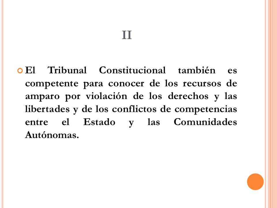 II El Tribunal Constitucional también es competente para conocer de los recursos de amparo por violación de los derechos y las libertades y de los conflictos de competencias entre el Estado y las Comunidades Autónomas.