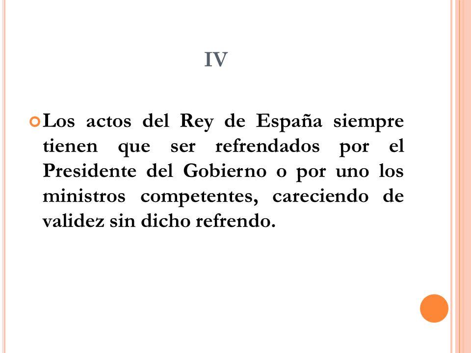 IV Los actos del Rey de España siempre tienen que ser refrendados por el Presidente del Gobierno o por uno los ministros competentes, careciendo de validez sin dicho refrendo.