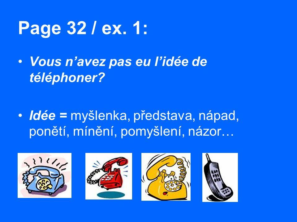 Page 32 / ex. 1: Vous n'avez pas eu l'idée de téléphoner? Idée = myšlenka, představa, nápad, ponětí, mínění, pomyšlení, názor…