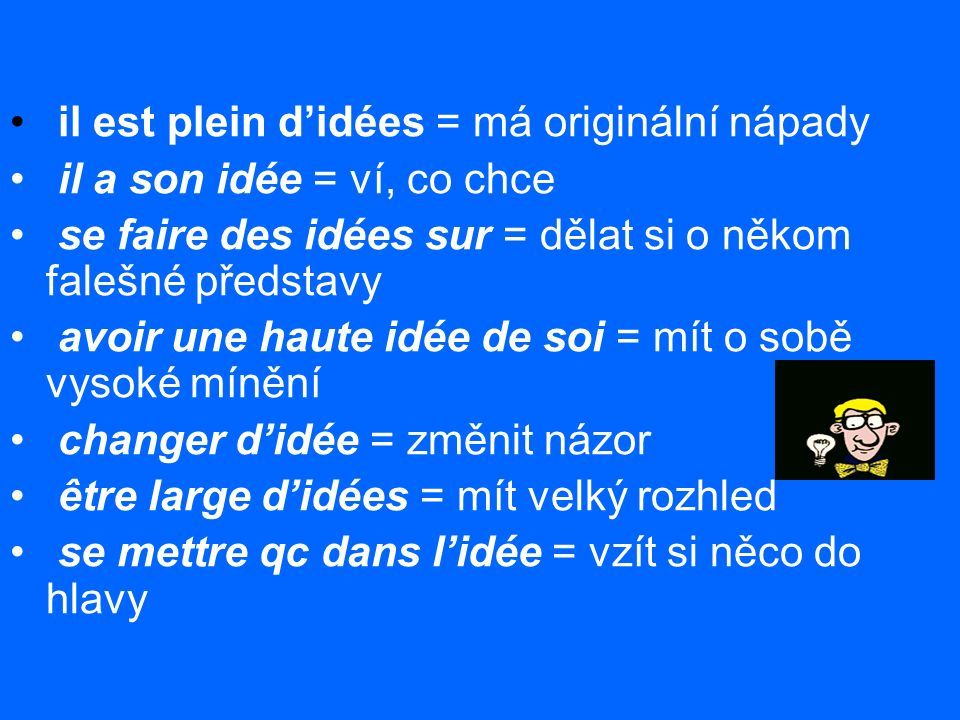 il est plein d'idées = má originální nápady il a son idée = ví, co chce se faire des idées sur = dělat si o někom falešné představy avoir une haute id