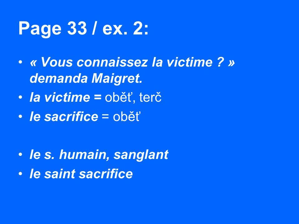 Page 33 / ex. 2: « Vous connaissez la victime ? » demanda Maigret. la victime = oběť, terč le sacrifice = oběť le s. humain, sanglant le saint sacrifi