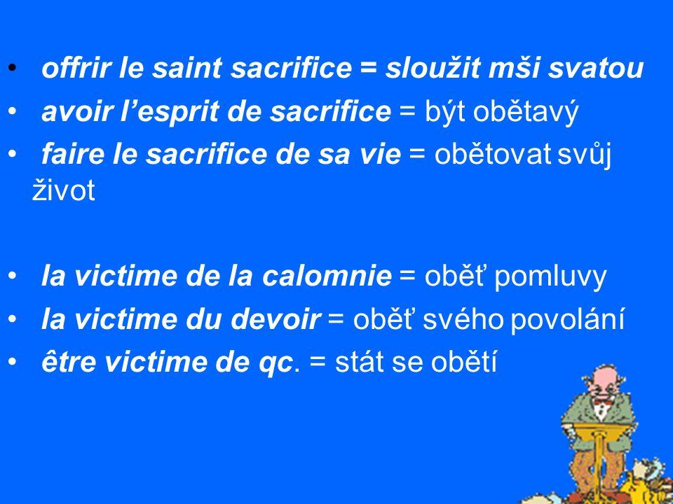 offrir le saint sacrifice = sloužit mši svatou avoir l'esprit de sacrifice = být obětavý faire le sacrifice de sa vie = obětovat svůj život la victime