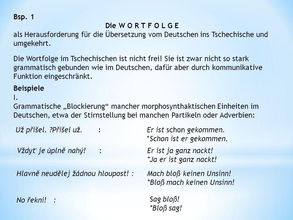 Bsp. 1 Die W O R T F O L G E als Herausforderung für die Übersetzung vom Deutschen ins Tschechische und umgekehrt. Die Wortfolge im Tschechischen ist