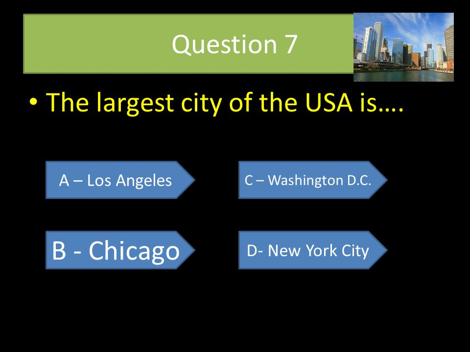 Question 7 The largest city of the USA is…. The largest city of the USA is…. A – Los Angeles B - Chicago C – Washington D.C. D- New York City