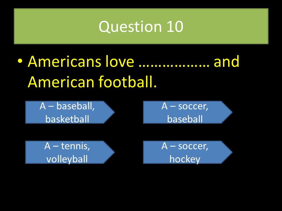 Question 10 Americans love ……………… and American football. A – baseball, basketball A – tennis, volleyball A – soccer, baseball A – soccer, hockey