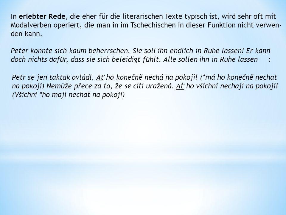 In erlebter Rede, die eher für die literarischen Texte typisch ist, wird sehr oft mit Modalverben operiert, die man in im Tschechischen in dieser Funktion nicht verwen- den kann.