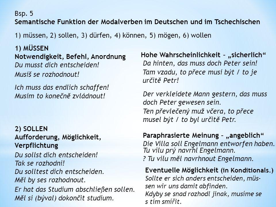 Bsp. 5 Semantische Funktion der Modalverben im Deutschen und im Tschechischen 1) müssen, 2) sollen, 3) dürfen, 4) können, 5) mögen, 6) wollen 1) MÜSSE