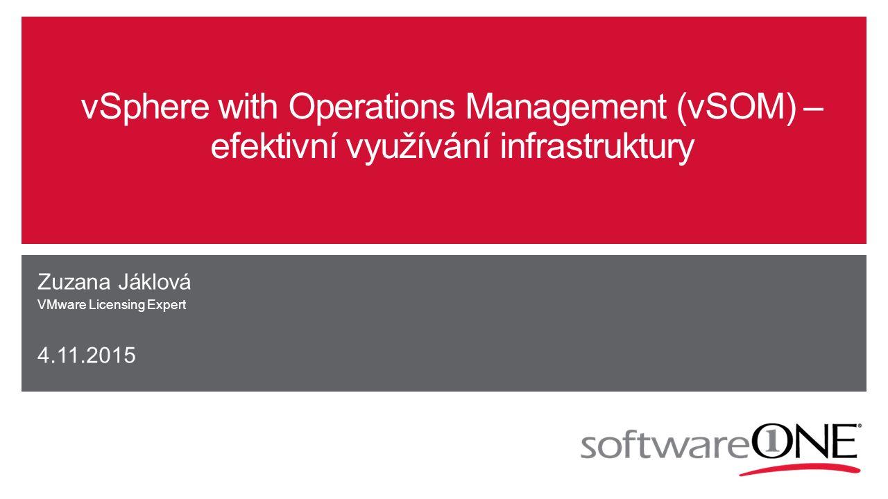 vSphere with Operations Management (vSOM) – efektivní využívání infrastruktury Zuzana Jáklová VMware Licensing Expert 4.11.2015