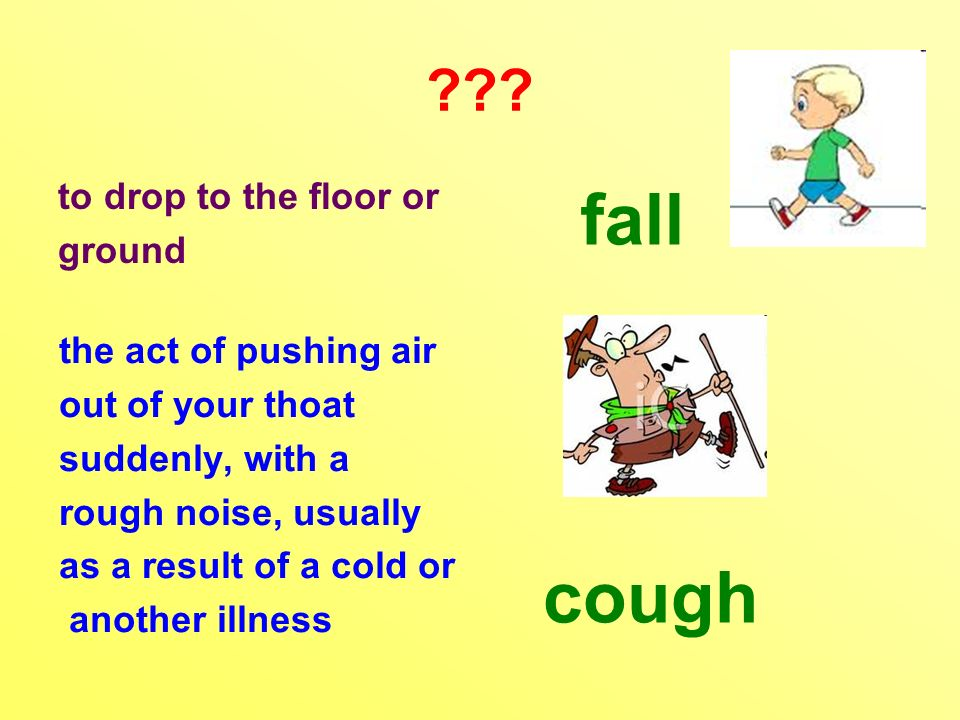 ??? to drop to the floor or ground the act of pushing air out of your thoat suddenly, with a rough noise, usually as a result of a cold or another ill