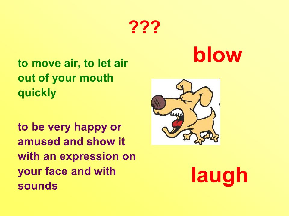 ??? to move air, to let air out of your mouth quickly to be very happy or amused and show it with an expression on your face and with sounds blow laug