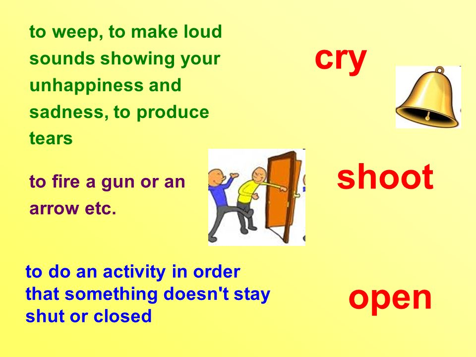 to weep, to make loud sounds showing your unhappiness and sadness, to produce tears to fire a gun or an arrow etc.