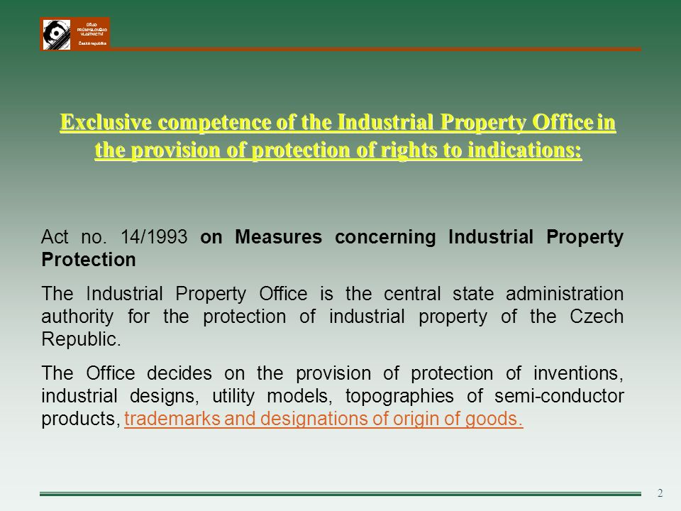 ÚŘAD PRŮMYSLOVÉHO VLASTNICTVÍ Česká republika 2 Exclusive competence of the Industrial Property Office in the provision of protection of rights to indications: Act no.