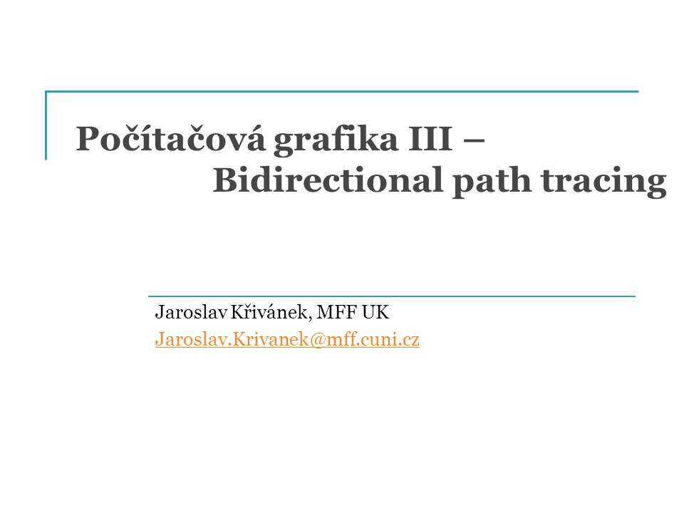 Počítačová grafika III – Bidirectional path tracing Jaroslav Křivánek, MFF UK Jaroslav.Krivanek@mff.cuni.cz