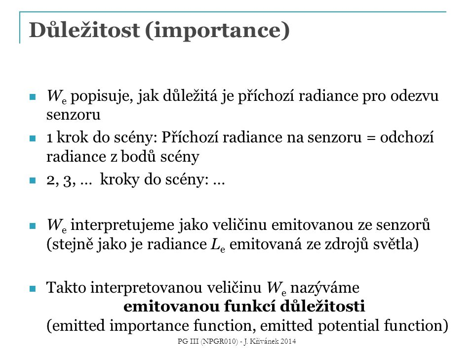 Důležitost (importance) W e popisuje, jak důležitá je příchozí radiance pro odezvu senzoru 1 krok do scény: Příchozí radiance na senzoru = odchozí rad